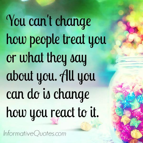 All you can do is change how you react to it