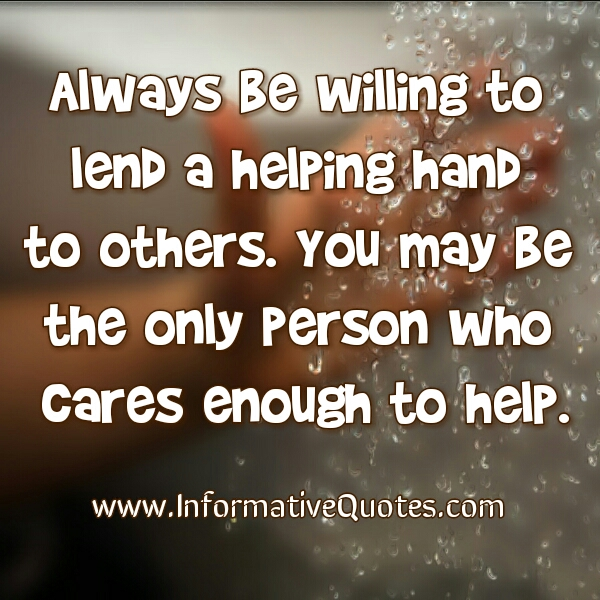 Always be willing to lend a helping hand to others