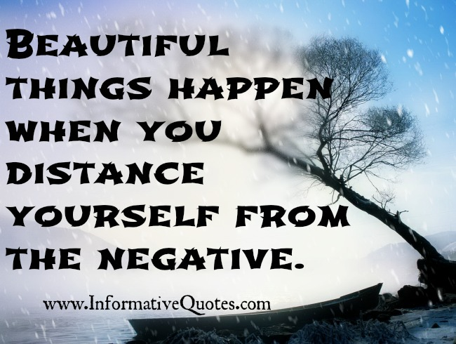 Beautiful things happen when you distance yourself from the negative