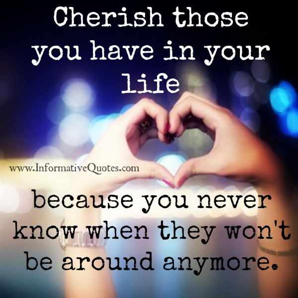 Cherish Your Life Quotes Extraordinary Cherish Those You Have In Your Life  Informative Quotes