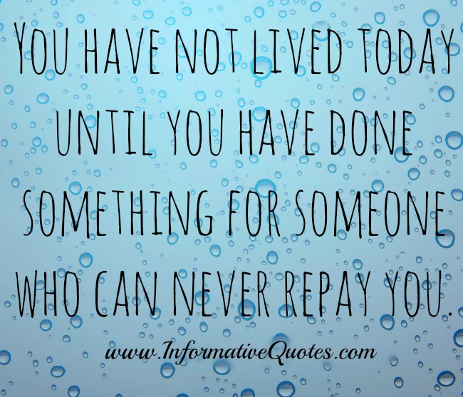 Do something for someone who can never repay you