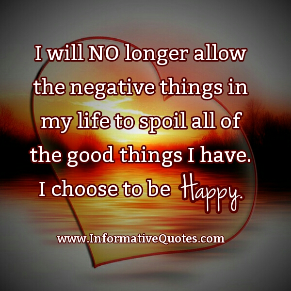 Don't allow the negative things to spoil your Life