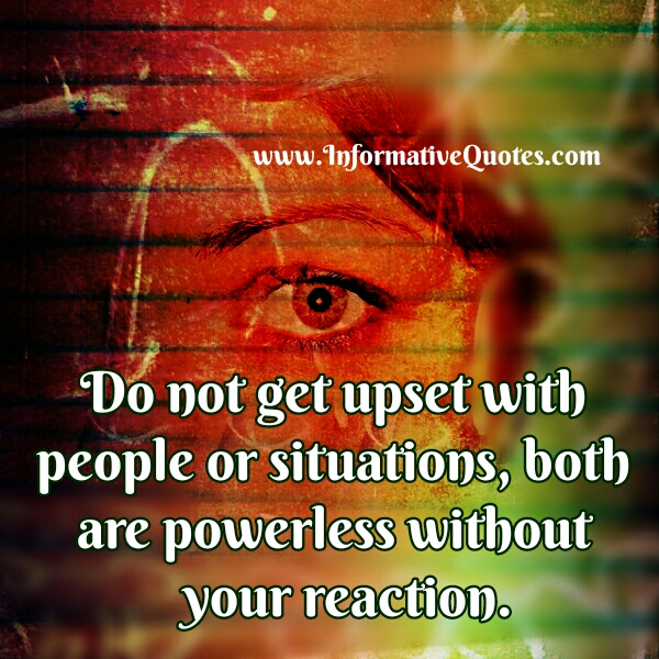Don't get upset with people or situations