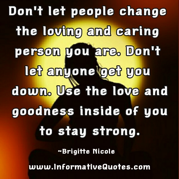 Don't let people change the loving and caring person you are
