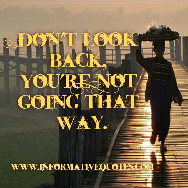 Don't look back, you are not going that way