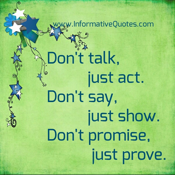 Don't say, just show. Don't promise, just prove