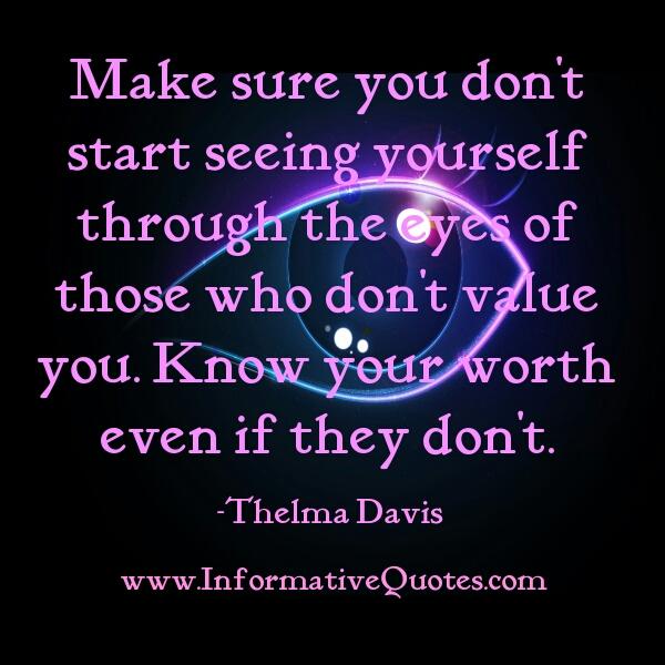 Don't see yourself through the eys of those who don't value you