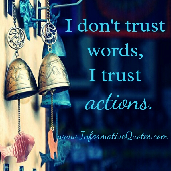 Don't trust words, Trust actions!