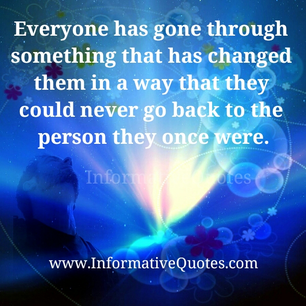Everyone has gone through something that has changed them