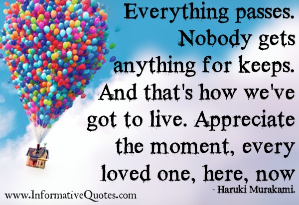 Everything passes. Nobody gets anything for keeps