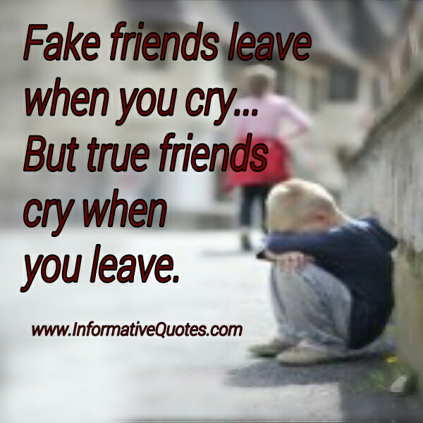 Fake friends leave when you cry