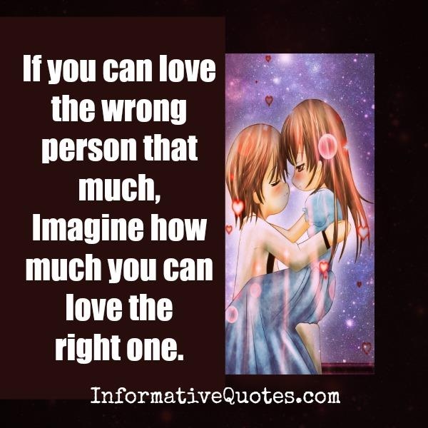 If you can love the wrong person that much