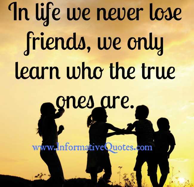 In life we never lose friends