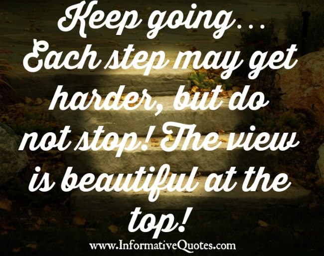Keep going! Each step may get harder, but do not stop