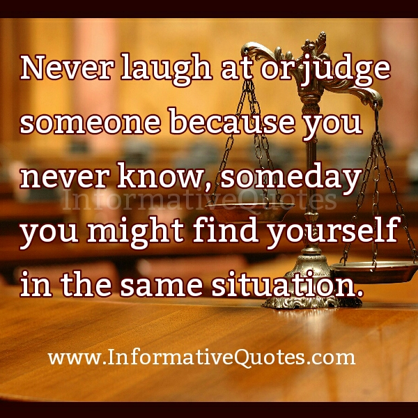 Never Laugh at or Judge someone