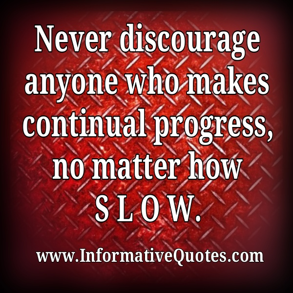 Never discourage anyone who makes continual progress