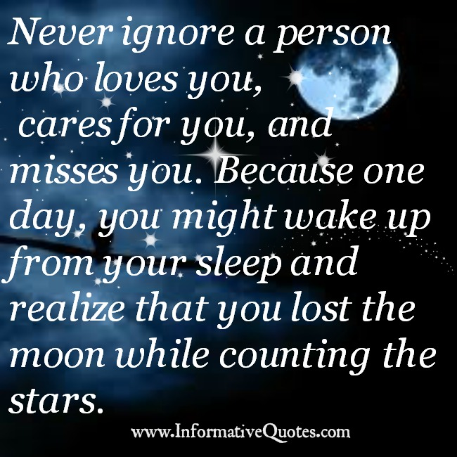 Never ignore a person who loves & cares you
