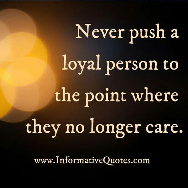 Never push a loyal person to the point