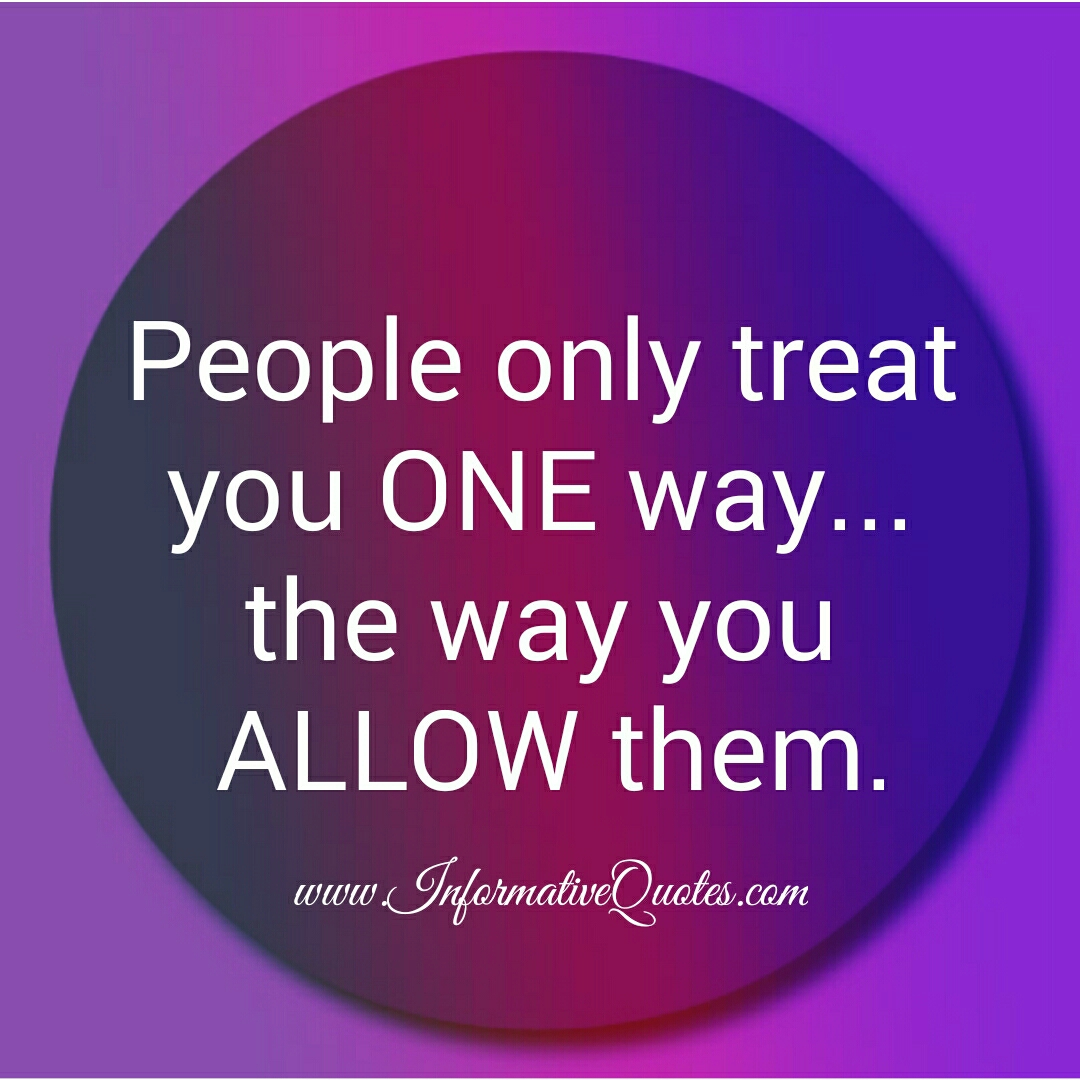 People only treat you one way