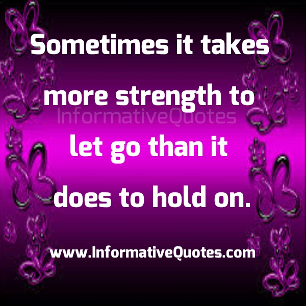 Sometimes it takes more strength to let go