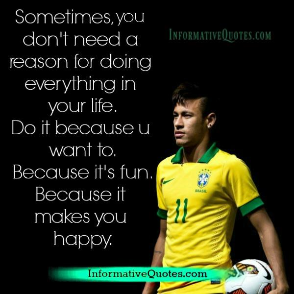 Sometimes you don't need a reason for doing everything in your life