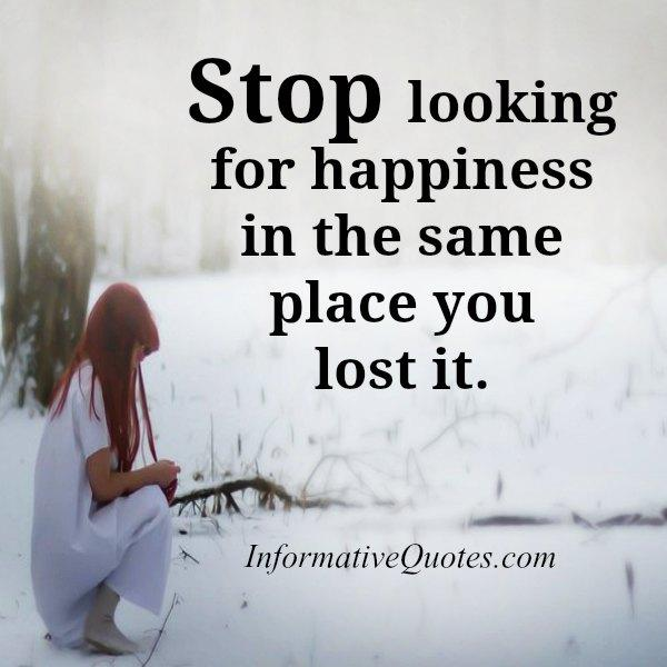 Stop looking for happiness in the same place you lost it