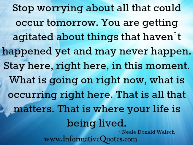Stop worrying about all that could occur tomorrow