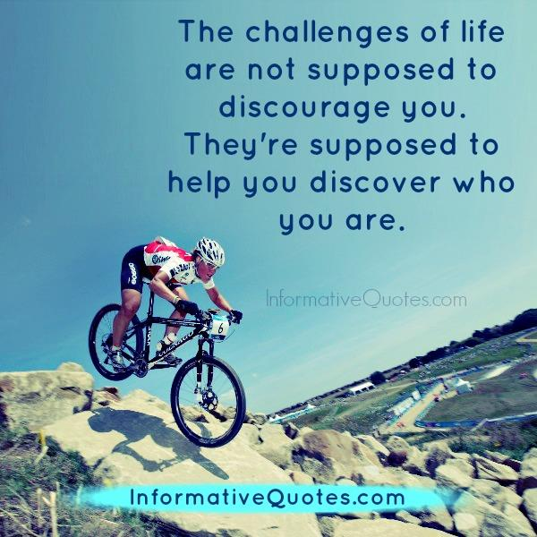 The challenges of life are not supposed to discourage you