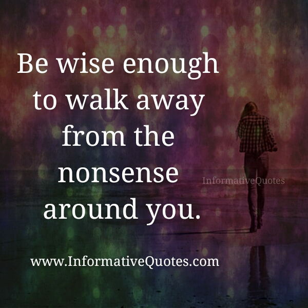 Walk away from the nonsense around you