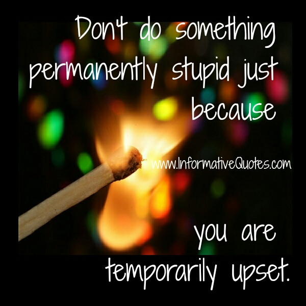 When you are temporarily upset