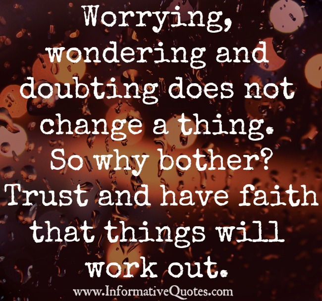 Worrying, wondering and doubting does not change a thing