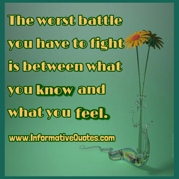 Worst battle between what you know & what you feel