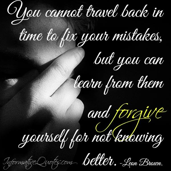 You cannot travel back in time to fix your mistakes