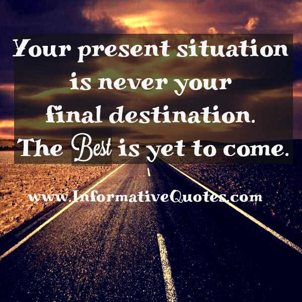 Your present situation is never your final destination