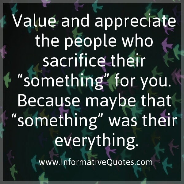 Value and appreciate the people who sacrifice their 'something' for you