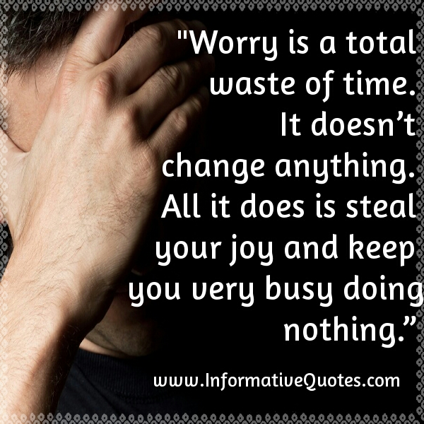 Worry is a total waste of time