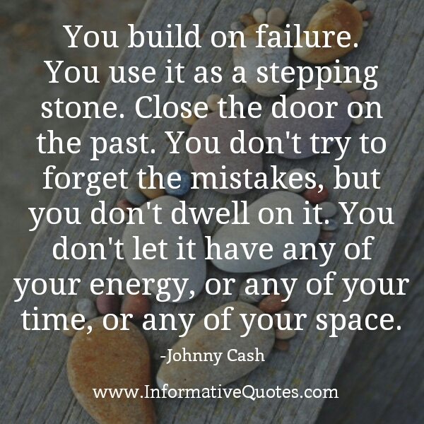 You build on failure. You use it as a stepping stone
